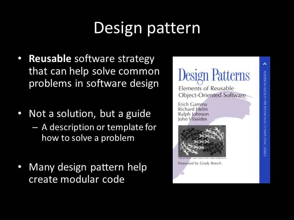 Design pattern Reusable software strategy that can help solve common problems in software design Not a solution, but a guide – A description or template for how to solve a problem Many design pattern help create modular code