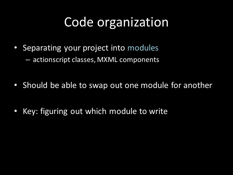 Code organization Separating your project into modules – actionscript classes, MXML components Should be able to swap out one module for another Key: figuring out which module to write