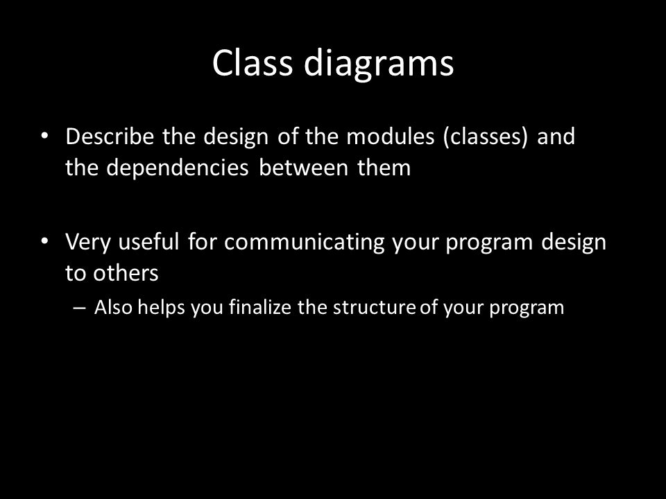 Class diagrams Describe the design of the modules (classes) and the dependencies between them Very useful for communicating your program design to others – Also helps you finalize the structure of your program