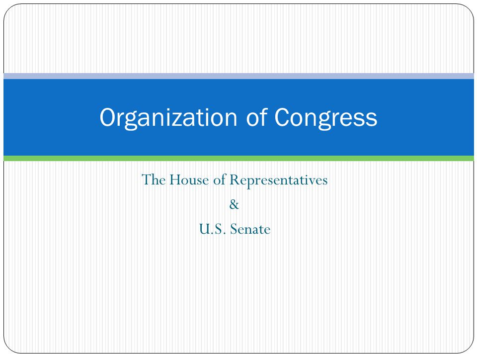 The House of Representatives & U.S. Senate Organization of Congress