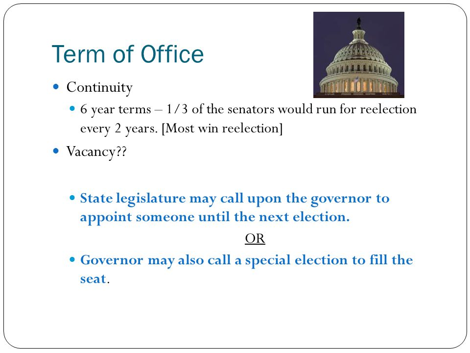 Term of Office Continuity 6 year terms – 1/3 of the senators would run for reelection every 2 years. [Most win reelection] Vacancy?? State legislature