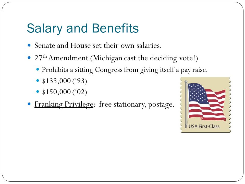 Salary and Benefits Senate and House set their own salaries. 27 th Amendment (Michigan cast the deciding vote!) Prohibits a sitting Congress from givi