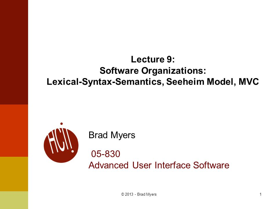 1 Lecture 9: Software Organizations: Lexical-Syntax-Semantics, Seeheim Model, MVC Brad Myers 05-830 Advanced User Interface Software © 2013 - Brad Mye