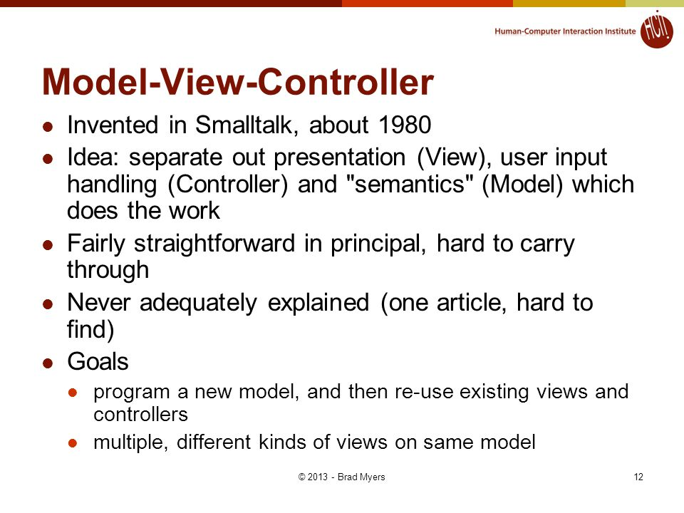 12 Model-View-Controller Invented in Smalltalk, about 1980 Idea: separate out presentation (View), user input handling (Controller) and