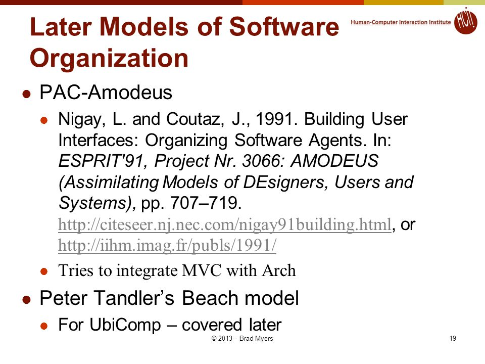 19 Later Models of Software Organization PAC-Amodeus Nigay, L. and Coutaz, J., 1991. Building User Interfaces: Organizing Software Agents. In: ESPRIT'