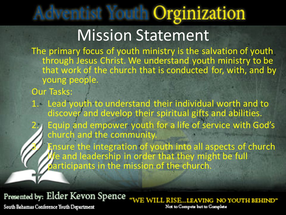 Mission Statement The primary focus of youth ministry is the salvation of youth through Jesus Christ. We understand youth ministry to be that work of