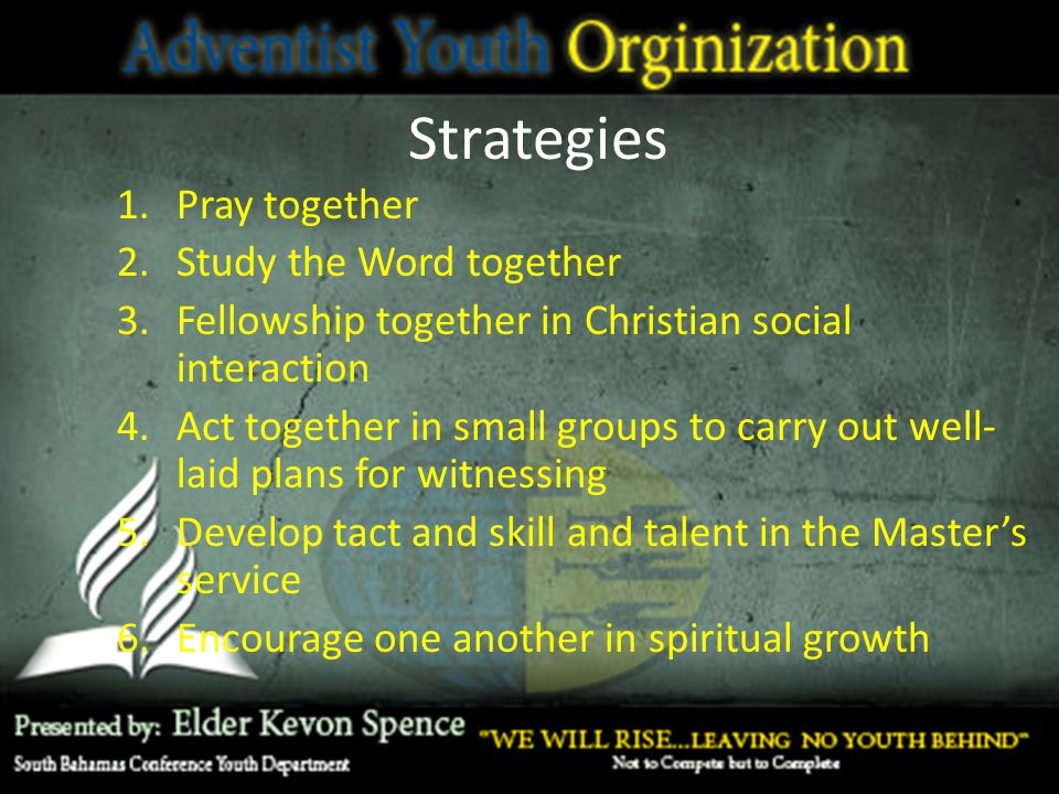 Strategies 1.Pray together 2.Study the Word together 3.Fellowship together in Christian social interaction 4.Act together in small groups to carry out