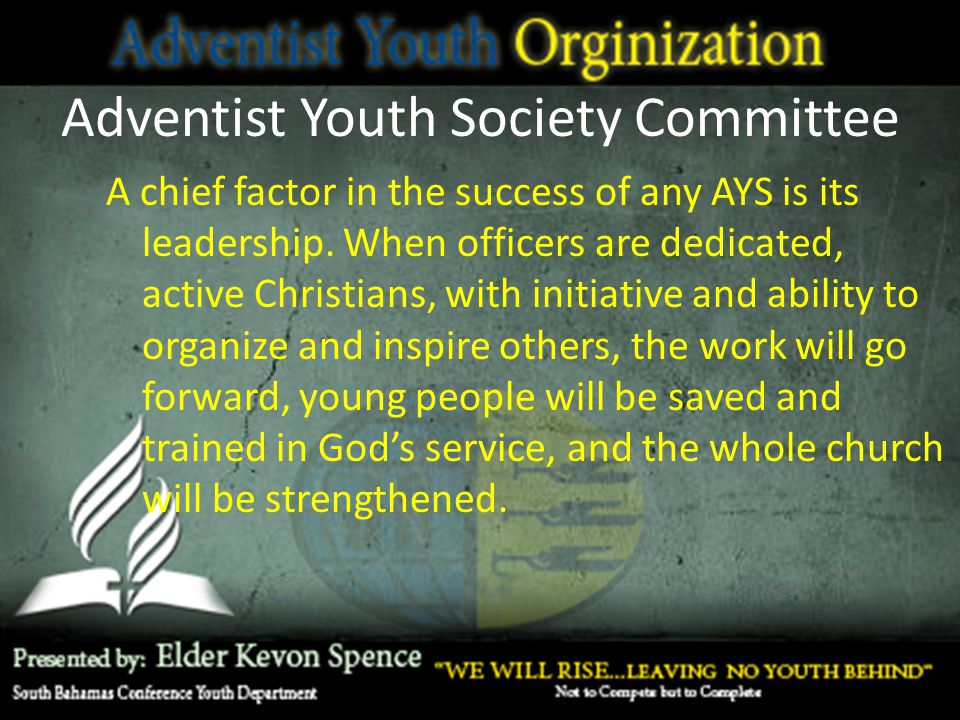Adventist Youth Society Committee A chief factor in the success of any AYS is its leadership. When officers are dedicated, active Christians, with ini