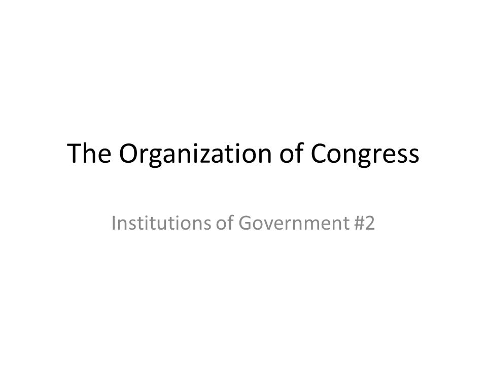 The Organization of Congress Institutions of Government #2