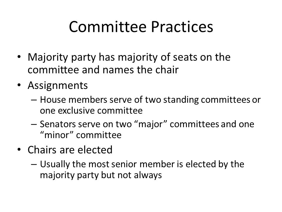 Committee Practices Majority party has majority of seats on the committee and names the chair Assignments – House members serve of two standing committees or one exclusive committee – Senators serve on two major committees and one minor committee Chairs are elected – Usually the most senior member is elected by the majority party but not always