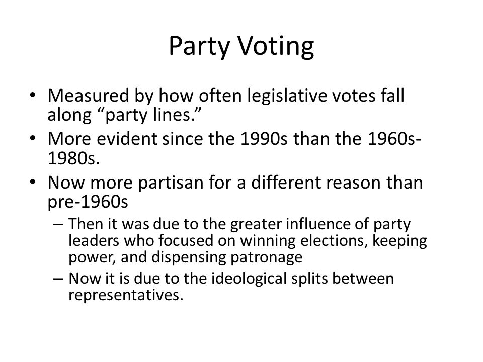 Party Voting Measured by how often legislative votes fall along party lines. More evident since the 1990s than the 1960s- 1980s.