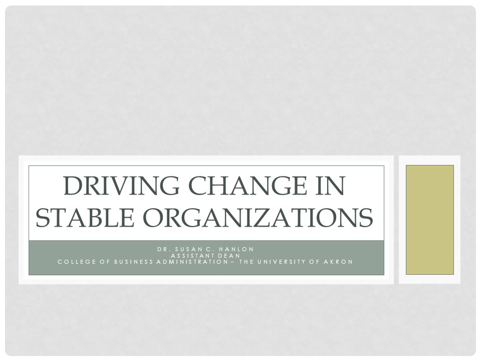 DR. SUSAN C. HANLON ASSISTANT DEAN COLLEGE OF BUSINESS ADMINISTRATION – THE UNIVERSITY OF AKRON DRIVING CHANGE IN STABLE ORGANIZATIONS