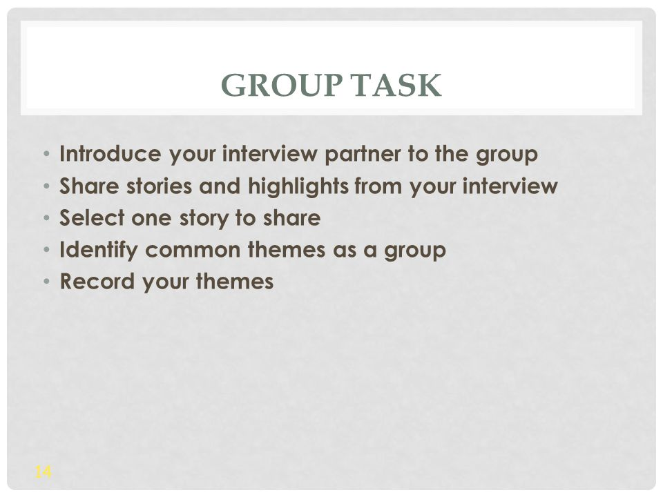 GROUP TASK Introduce your interview partner to the group Share stories and highlights from your interview Select one story to share Identify common themes as a group Record your themes 14