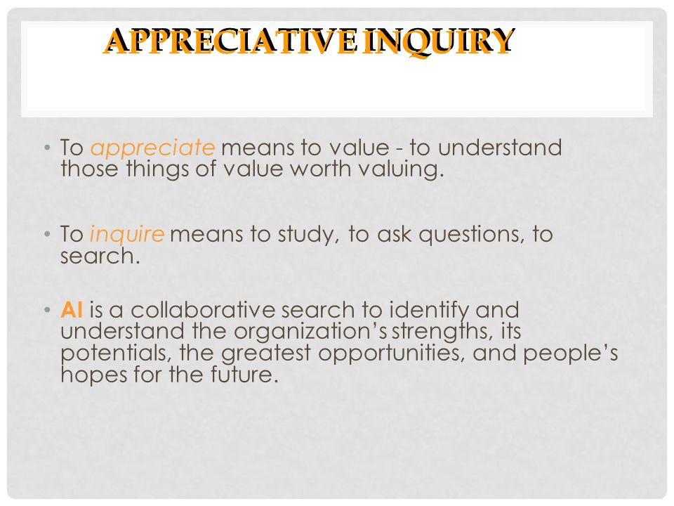 APPRECIATIVE INQUIRY To appreciate means to value - to understand those things of value worth valuing.