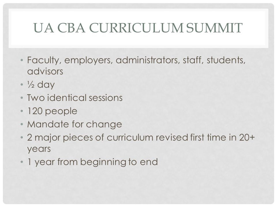 UA CBA CURRICULUM SUMMIT Faculty, employers, administrators, staff, students, advisors ½ day Two identical sessions 120 people Mandate for change 2 major pieces of curriculum revised first time in 20+ years 1 year from beginning to end