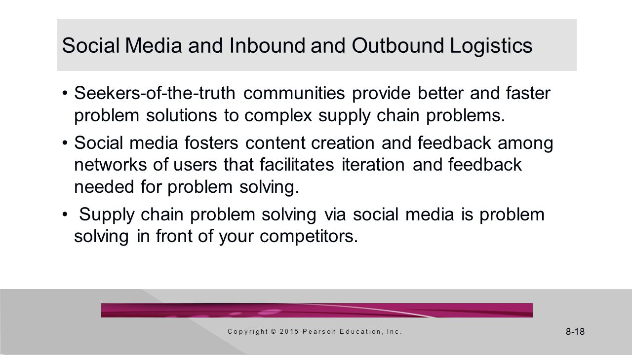 8-18 Social Media and Inbound and Outbound Logistics Seekers-of-the-truth communities provide better and faster problem solutions to complex supply ch