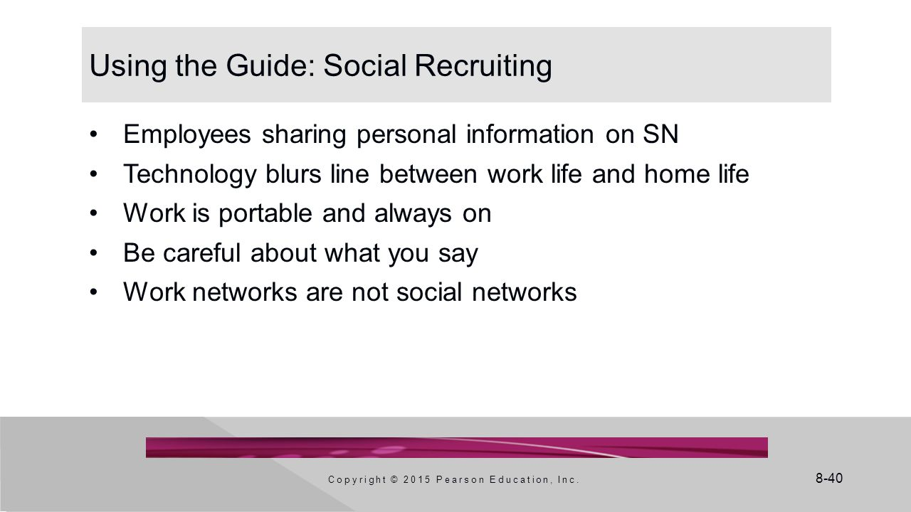 8-40 Using the Guide: Social Recruiting Employees sharing personal information on SN Technology blurs line between work life and home life Work is por