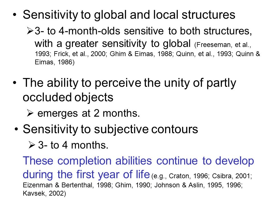 Sensitivity to global and local structures  3- to 4-month-olds sensitive to both structures, with a greater sensitivity to global (Freeseman, et al., 1993; Frick, et al., 2000; Ghim & Eimas, 1988; Quinn, et al., 1993; Quinn & Eimas, 1986) The ability to perceive the unity of partly occluded objects  emerges at 2 months.