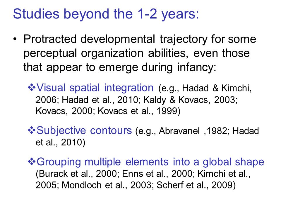 Studies beyond the 1-2 years: Protracted developmental trajectory for some perceptual organization abilities, even those that appear to emerge during infancy:  Visual spatial integration (e.g., Hadad & Kimchi, 2006; Hadad et al., 2010; Kaldy & Kovacs, 2003; Kovacs, 2000; Kovacs et al., 1999)  Subjective contours (e.g., Abravanel,1982; Hadad et al., 2010)  Grouping multiple elements into a global shape (Burack et al., 2000; Enns et al., 2000; Kimchi et al., 2005; Mondloch et al., 2003; Scherf et al., 2009)