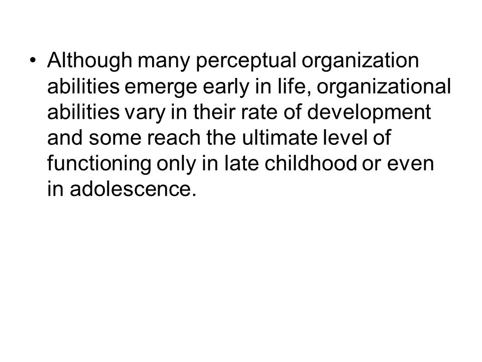 Although many perceptual organization abilities emerge early in life, organizational abilities vary in their rate of development and some reach the ul