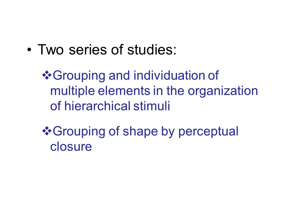 Two series of studies:  Grouping and individuation of multiple elements in the organization of hierarchical stimuli  Grouping of shape by perceptual