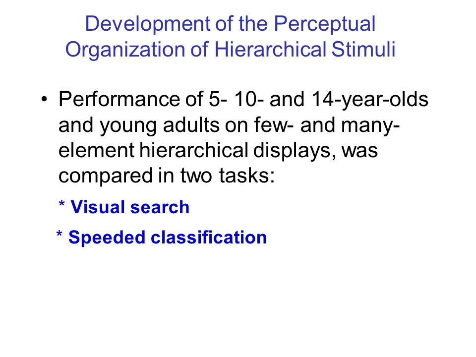 Performance of 5- 10- and 14-year-olds and young adults on few- and many- element hierarchical displays, was compared in two tasks: * Visual search * Speeded classification Development of the Perceptual Organization of Hierarchical Stimuli