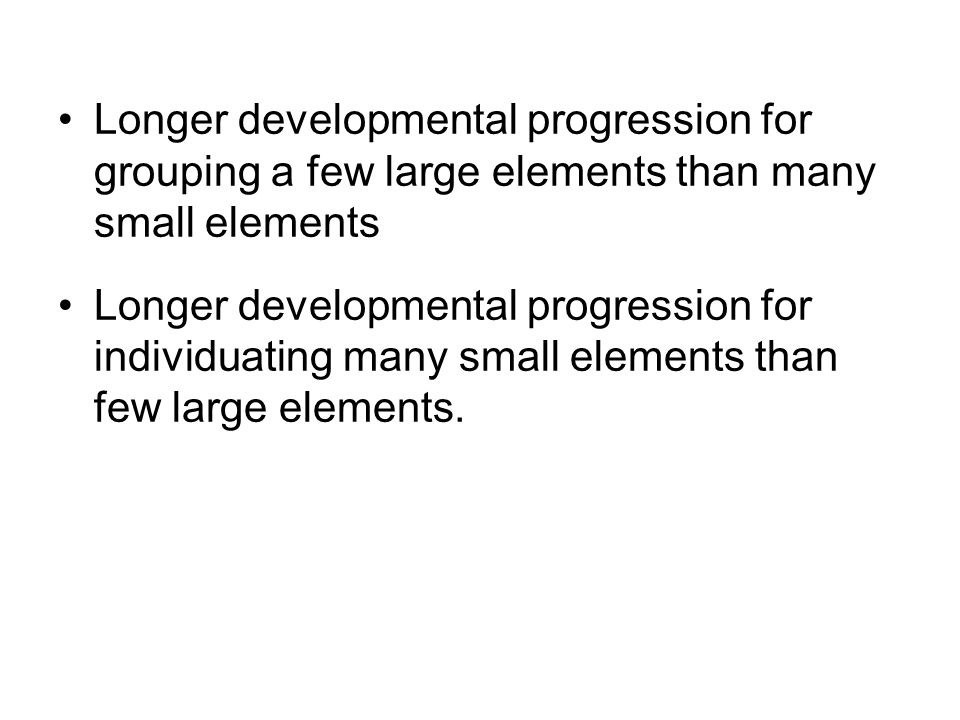 Longer developmental progression for grouping a few large elements than many small elements Longer developmental progression for individuating many small elements than few large elements.