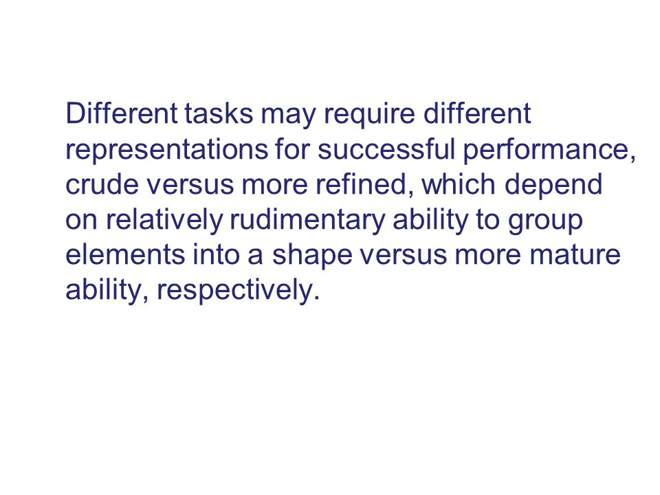 Different tasks may require different representations for successful performance, crude versus more refined, which depend on relatively rudimentary ab