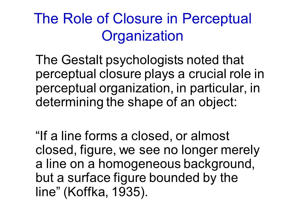 The Role of Closure in Perceptual Organization The Gestalt psychologists noted that perceptual closure plays a crucial role in perceptual organization, in particular, in determining the shape of an object: If a line forms a closed, or almost closed, figure, we see no longer merely a line on a homogeneous background, but a surface figure bounded by the line (Koffka, 1935).