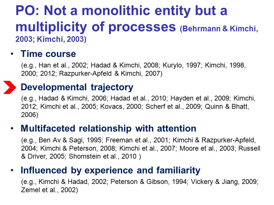 Studies with older children: Some organizational processes mature relatively early:  Individuation of a few large elements (Kimchi et al., 2005)  Grouping spatially close fragments into a shape ( Hadad & Kimchi, 2006) Other organizational processes develop with age and reach adult-like levels only in late childhood  Grouping multiple elements into a global shape (Kimchi et al., 2005, Scherf et al., 2009)  Grouping spatially distant fragments by collinearity into a shape (Hadad & Kimchi, 2006)