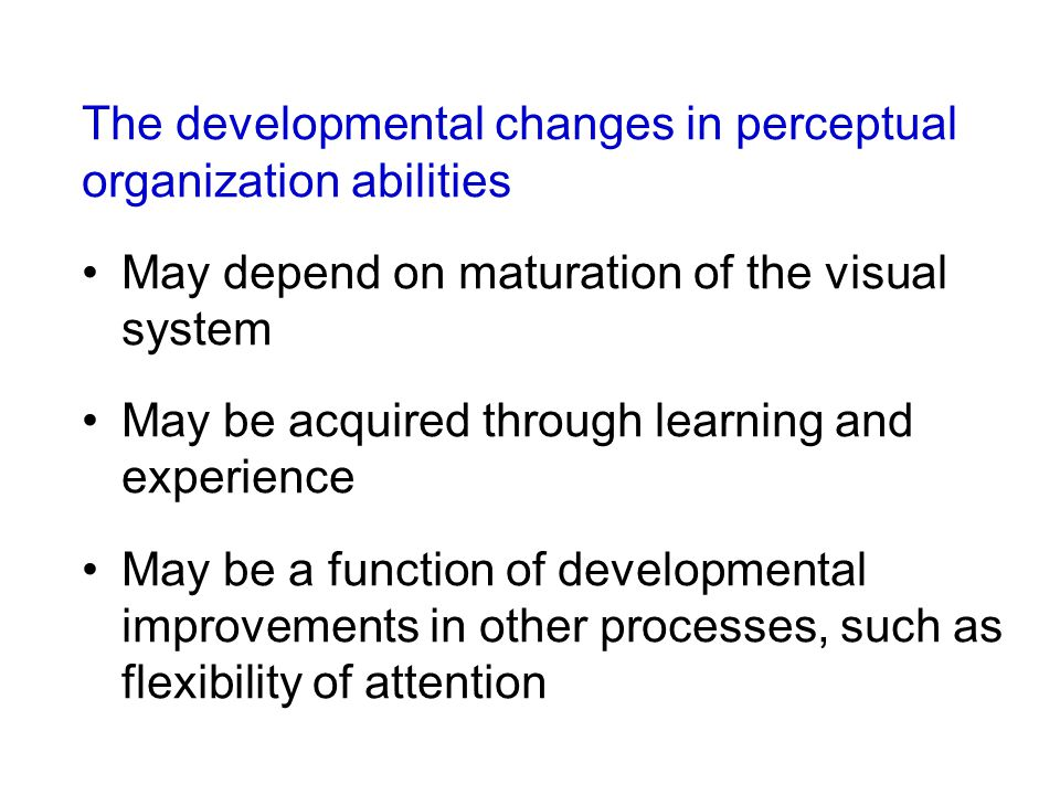 The developmental changes in perceptual organization abilities May depend on maturation of the visual system May be acquired through learning and expe