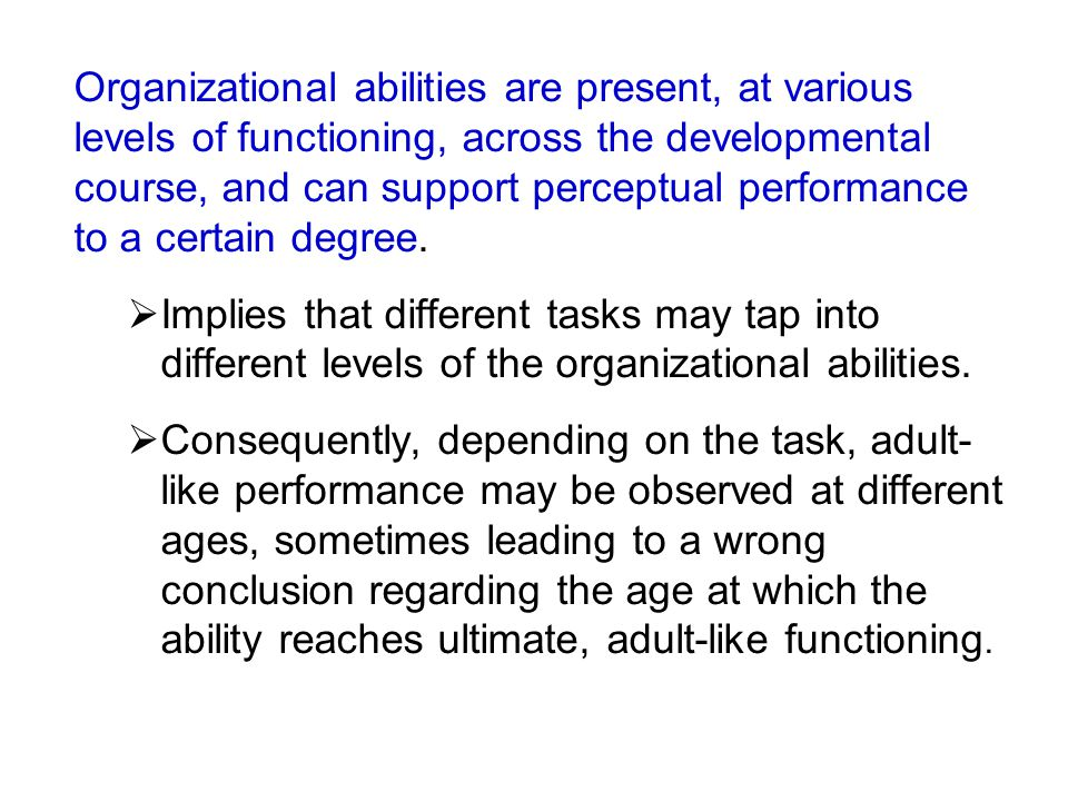 Organizational abilities are present, at various levels of functioning, across the developmental course, and can support perceptual performance to a c