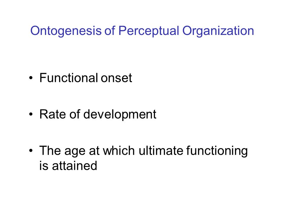Infants Research: 3-month-olds are capable of grouping visual elements into unitary structures in accord with both classical and modern organizational principles: Common motion (Kellman et al., 1987; Kellman & Spelke, 1983; Kellman et al., 1986) Good continuation (Quinn & Bhatt, 2005a) Proximity (Quinn et al., 2008) Connectedness (Hayden et al., 2006) Common region (Bhatt et al., 2007) Lightness similarity (Quinn, et al., 1993) even newborns (Farroni et al., 2000), and 2-month-olds (Farran et al., 2008).