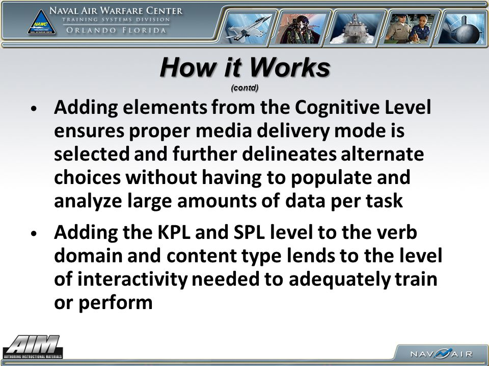 How it Works (contd) Adding elements from the Cognitive Level ensures proper media delivery mode is selected and further delineates alternate choices without having to populate and analyze large amounts of data per task Adding the KPL and SPL level to the verb domain and content type lends to the level of interactivity needed to adequately train or perform