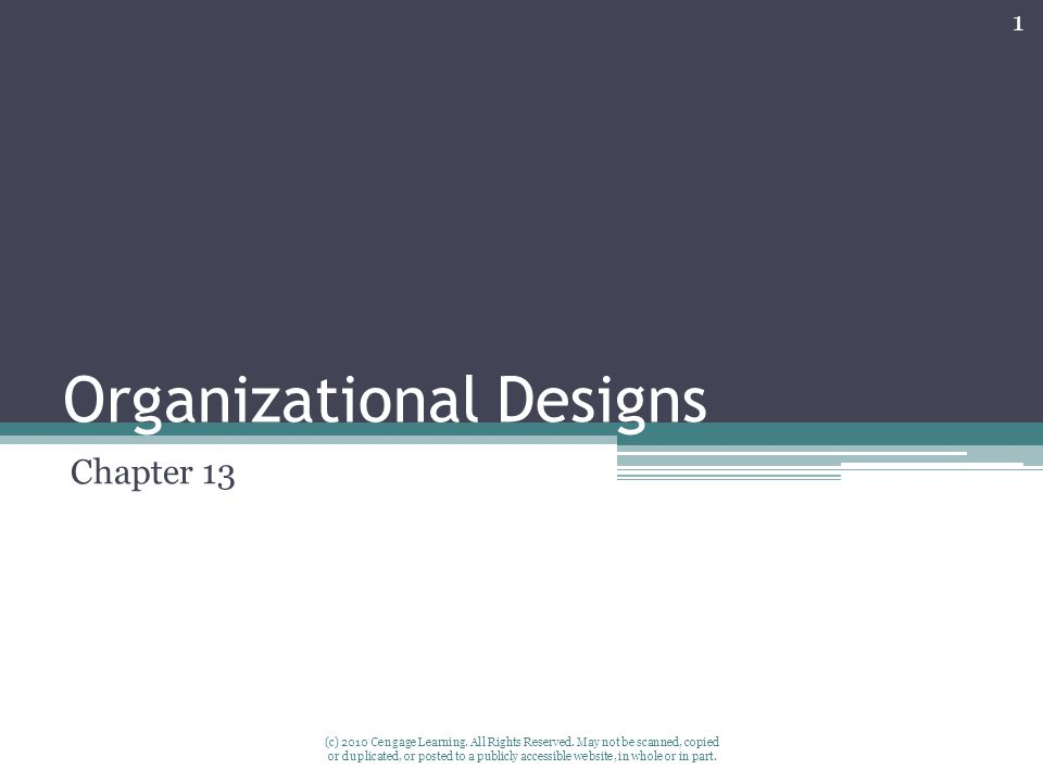 Organizational Designs Chapter 13 1 (c) 2010 Cengage Learning. All Rights Reserved. May not be scanned, copied or duplicated, or posted to a publicly