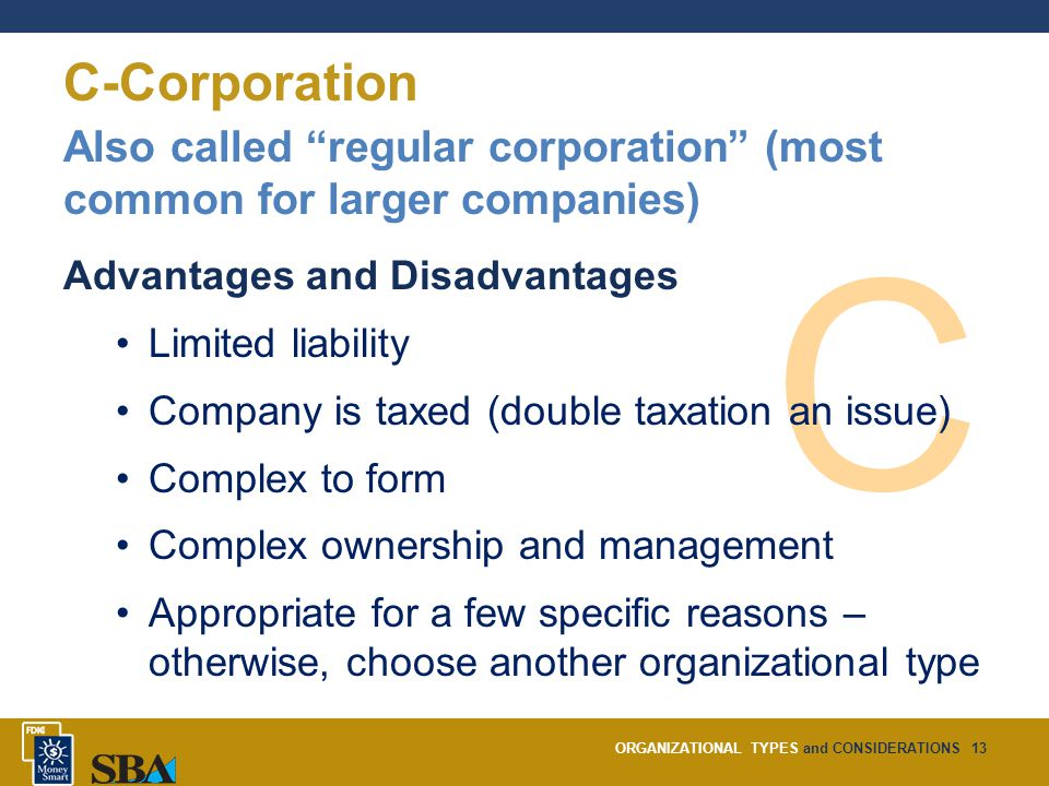 ORGANIZATIONAL TYPES and CONSIDERATIONS13 C-Corporation C Also called regular corporation (most common for larger companies) Advantages and Disadvantages Limited liability Company is taxed (double taxation an issue) Complex to form Complex ownership and management Appropriate for a few specific reasons – otherwise, choose another organizational type