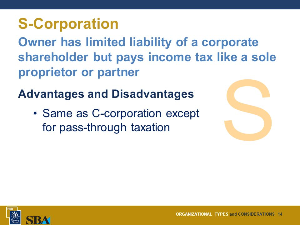 ORGANIZATIONAL TYPES and CONSIDERATIONS14 S-Corporation Owner has limited liability of a corporate shareholder but pays income tax like a sole proprietor or partner Advantages and Disadvantages Same as C-corporation except for pass-through taxation S