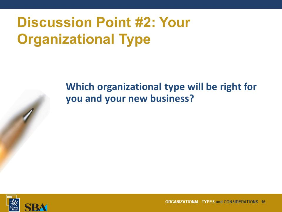 ORGANIZATIONAL TYPES and CONSIDERATIONS16 Discussion Point #2: Your Organizational Type Which organizational type will be right for you and your new business