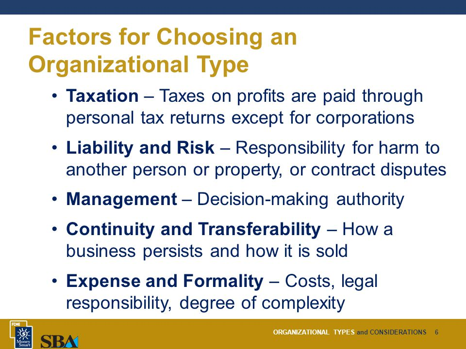 ORGANIZATIONAL TYPES and CONSIDERATIONS6 Factors for Choosing an Organizational Type Taxation – Taxes on profits are paid through personal tax returns except for corporations Liability and Risk – Responsibility for harm to another person or property, or contract disputes Management – Decision-making authority Continuity and Transferability – How a business persists and how it is sold Expense and Formality – Costs, legal responsibility, degree of complexity