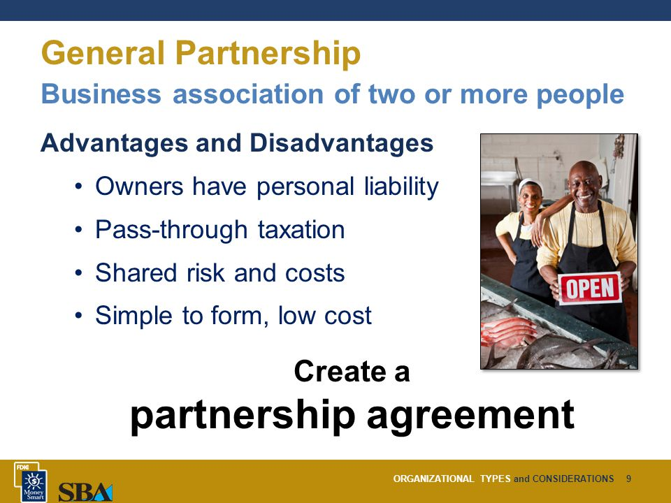 ORGANIZATIONAL TYPES and CONSIDERATIONS9 General Partnership Business association of two or more people Advantages and Disadvantages Owners have personal liability Pass-through taxation Shared risk and costs Simple to form, low cost Create a partnership agreement
