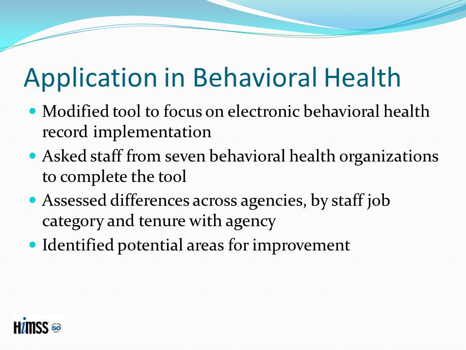 Application in Behavioral Health Modified tool to focus on electronic behavioral health record implementation Asked staff from seven behavioral health organizations to complete the tool Assessed differences across agencies, by staff job category and tenure with agency Identified potential areas for improvement