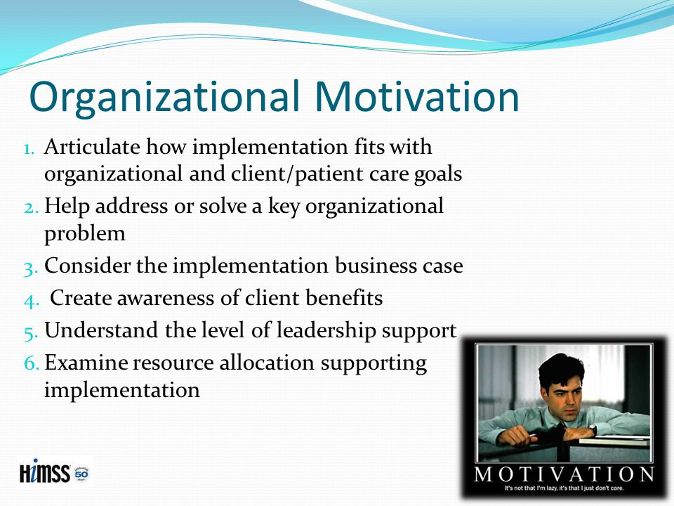 Organizational Motivation 1. Articulate how implementation fits with organizational and client/patient care goals 2. Help address or solve a key organ