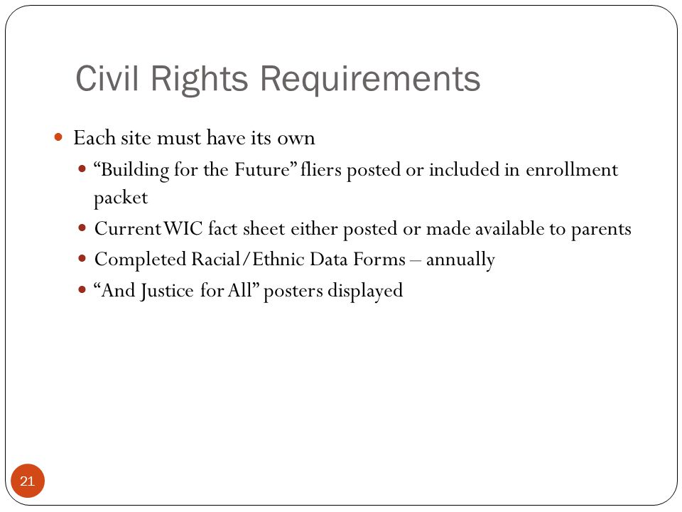 Civil Rights Requirements Each site must have its own Building for the Future fliers posted or included in enrollment packet Current WIC fact sheet either posted or made available to parents Completed Racial/Ethnic Data Forms – annually And Justice for All posters displayed 21