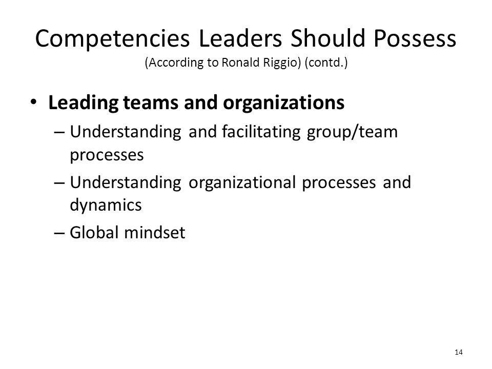 Competencies Leaders Should Possess (According to Ronald Riggio) (contd.) Leading teams and organizations – Understanding and facilitating group/team