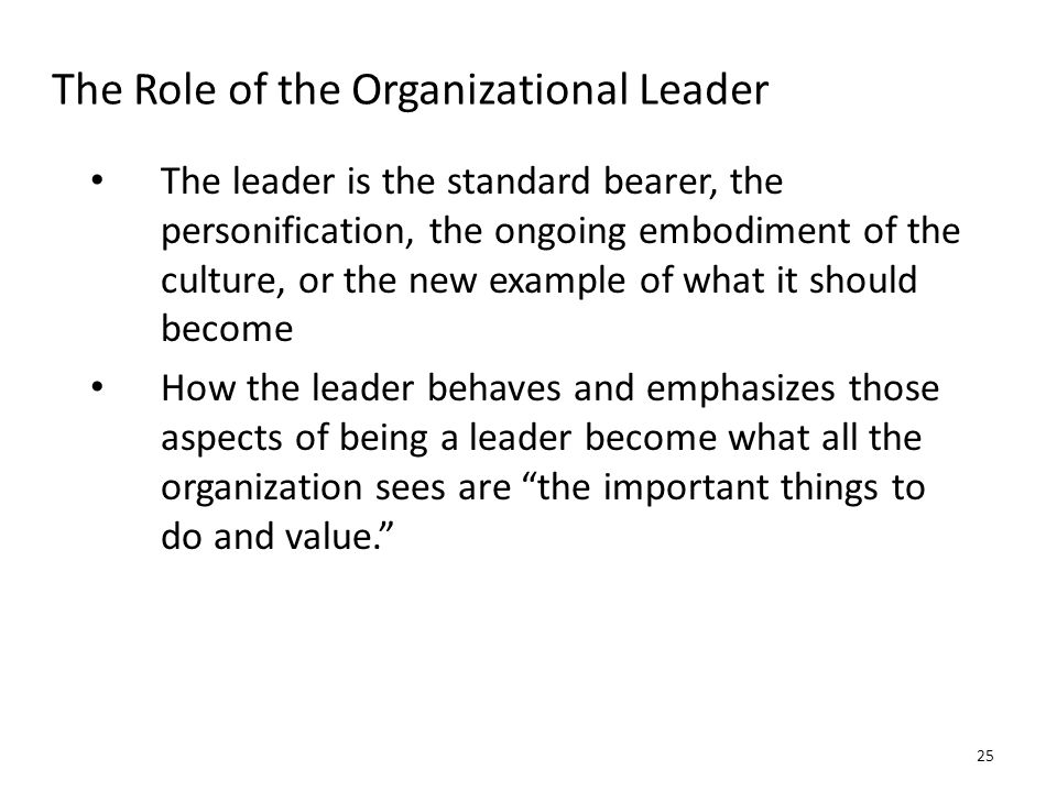 The Role of the Organizational Leader The leader is the standard bearer, the personification, the ongoing embodiment of the culture, or the new exampl