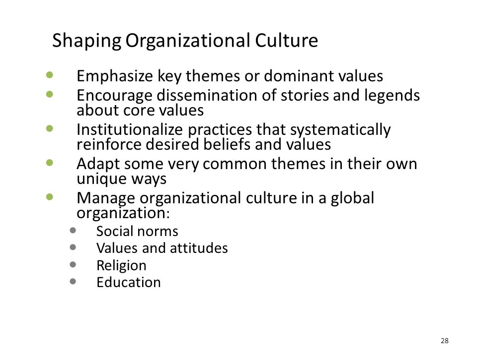 Shaping Organizational Culture Emphasize key themes or dominant values Encourage dissemination of stories and legends about core values Institutionali