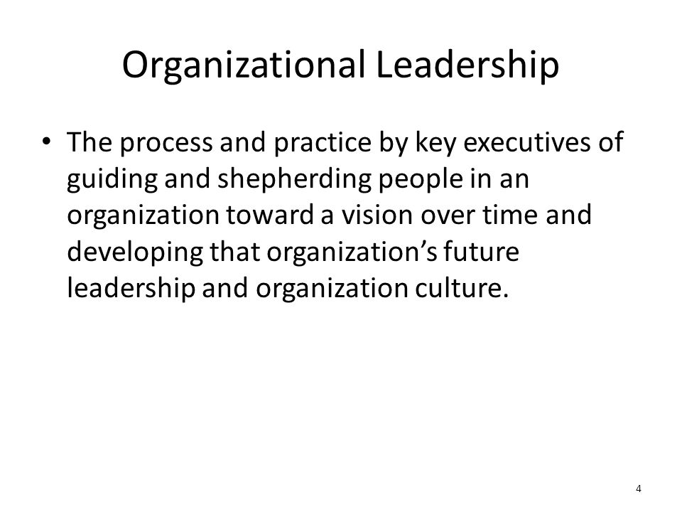 Organizational Leadership The process and practice by key executives of guiding and shepherding people in an organization toward a vision over time an
