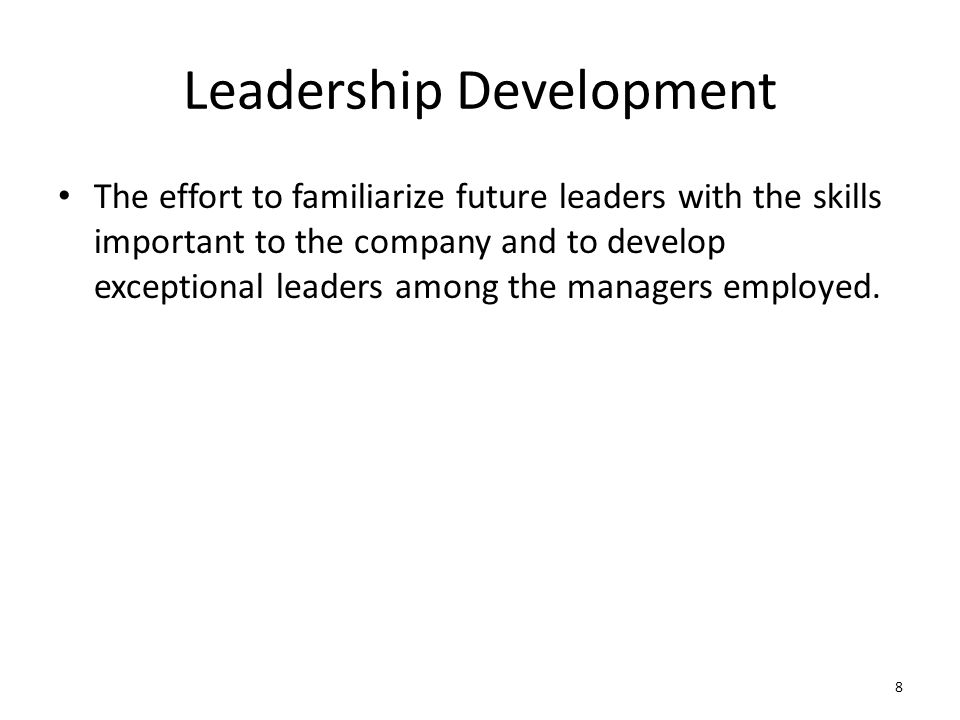 Leadership Development The effort to familiarize future leaders with the skills important to the company and to develop exceptional leaders among the