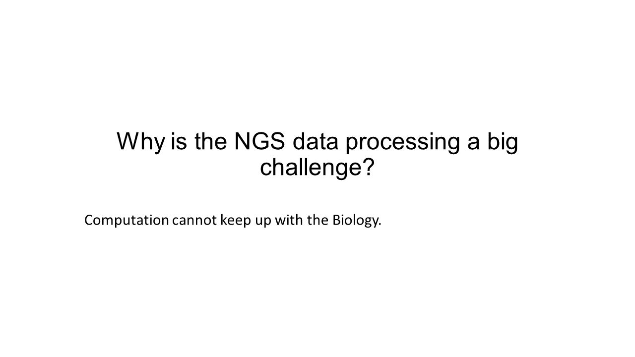 Why is the NGS data processing a big challenge? Computation cannot keep up with the Biology.