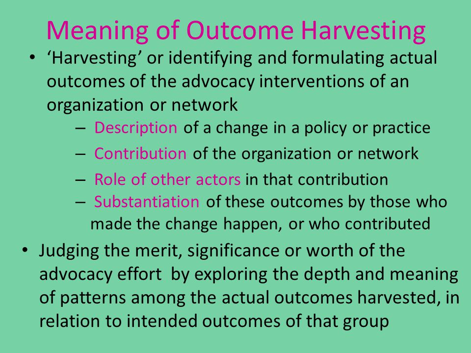 Meaning of Outcome Harvesting Judging the merit, significance or worth of the advocacy effort by exploring the depth and meaning of patterns among the actual outcomes harvested, in relation to intended outcomes of that group 'Harvesting' or identifying and formulating actual outcomes of the advocacy interventions of an organization or network – Description of a change in a policy or practice – Role of other actors in that contribution – Contribution of the organization or network – Substantiation of these outcomes by those who made the change happen, or who contributed